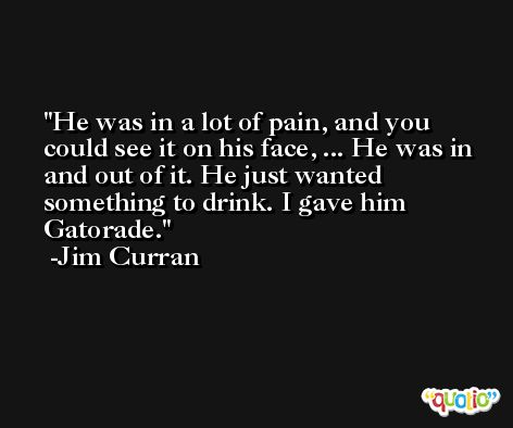 He was in a lot of pain, and you could see it on his face, ... He was in and out of it. He just wanted something to drink. I gave him Gatorade. -Jim Curran