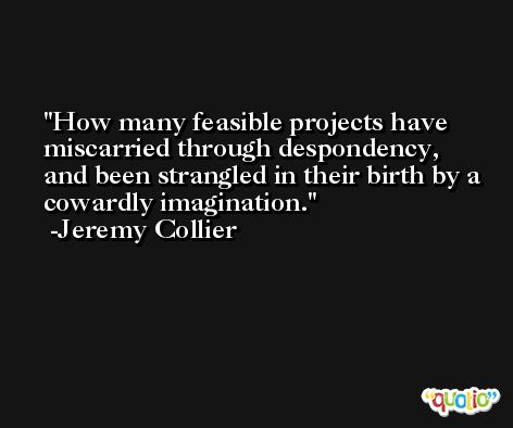 How many feasible projects have miscarried through despondency, and been strangled in their birth by a cowardly imagination. -Jeremy Collier
