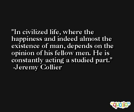 In civilized life, where the happiness and indeed almost the existence of man, depends on the opinion of his fellow men. He is constantly acting a studied part. -Jeremy Collier
