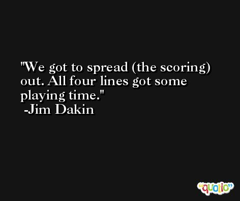 We got to spread (the scoring) out. All four lines got some playing time. -Jim Dakin