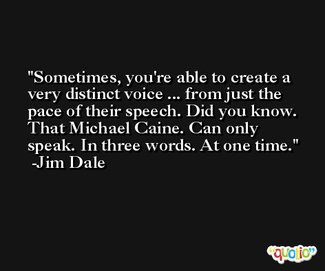 Sometimes, you're able to create a very distinct voice ... from just the pace of their speech. Did you know. That Michael Caine. Can only speak. In three words. At one time. -Jim Dale