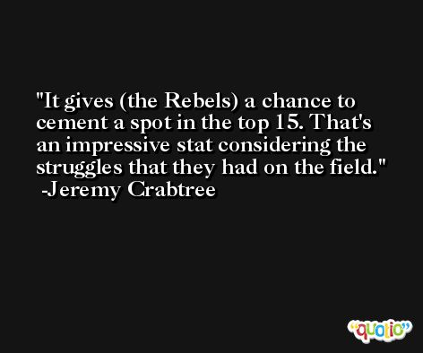 It gives (the Rebels) a chance to cement a spot in the top 15. That's an impressive stat considering the struggles that they had on the field. -Jeremy Crabtree