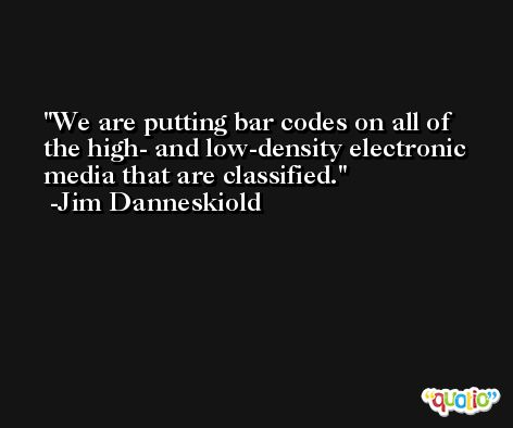 We are putting bar codes on all of the high- and low-density electronic media that are classified. -Jim Danneskiold