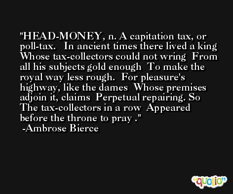 HEAD-MONEY, n. A capitation tax, or poll-tax.   In ancient times there lived a king  Whose tax-collectors could not wring  From all his subjects gold enough  To make the royal way less rough.  For pleasure's highway, like the dames  Whose premises adjoin it, claims  Perpetual repairing. So  The tax-collectors in a row  Appeared before the throne to pray . -Ambrose Bierce