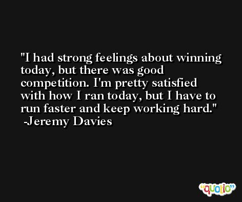 I had strong feelings about winning today, but there was good competition. I'm pretty satisfied with how I ran today, but I have to run faster and keep working hard. -Jeremy Davies