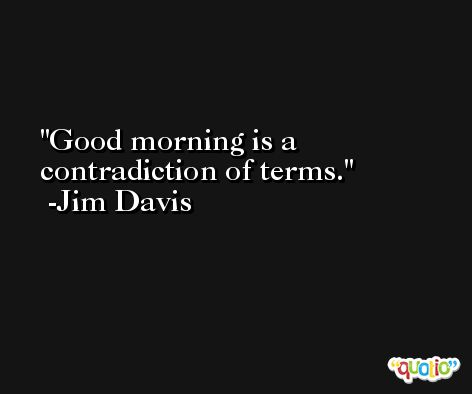 Good morning is a contradiction of terms. -Jim Davis