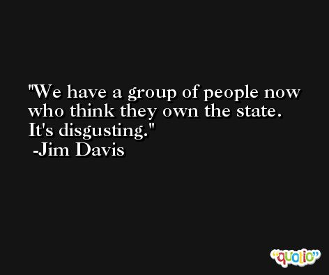 We have a group of people now who think they own the state. It's disgusting. -Jim Davis