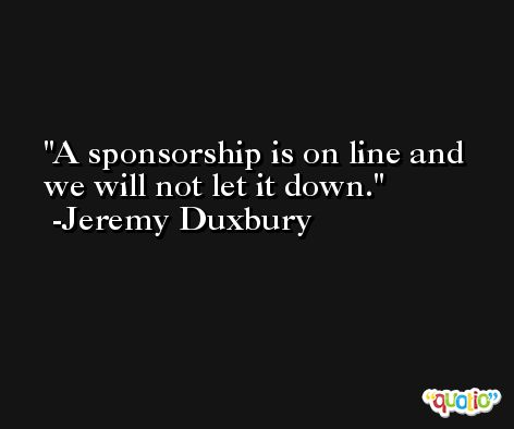A sponsorship is on line and we will not let it down. -Jeremy Duxbury