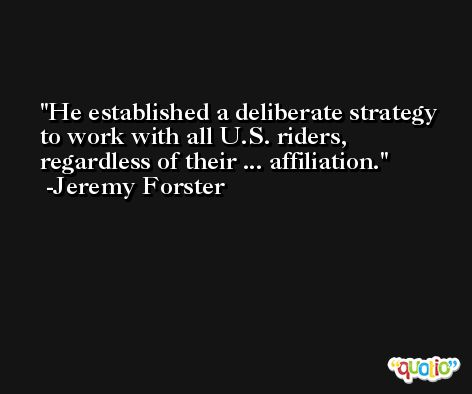He established a deliberate strategy to work with all U.S. riders, regardless of their ... affiliation. -Jeremy Forster
