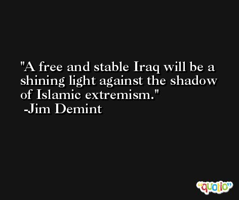 A free and stable Iraq will be a shining light against the shadow of Islamic extremism. -Jim Demint
