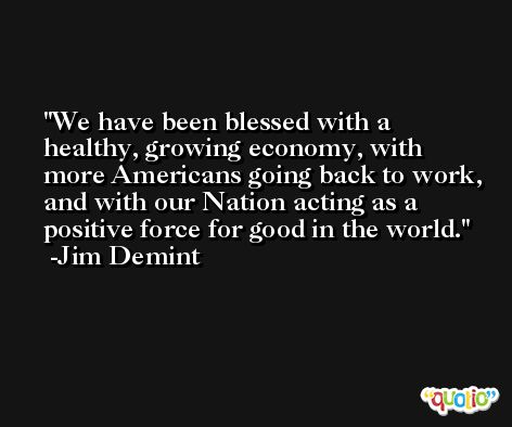 We have been blessed with a healthy, growing economy, with more Americans going back to work, and with our Nation acting as a positive force for good in the world. -Jim Demint