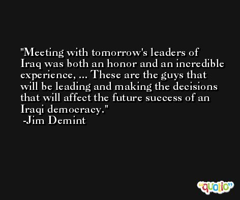 Meeting with tomorrow's leaders of Iraq was both an honor and an incredible experience, ... These are the guys that will be leading and making the decisions that will affect the future success of an Iraqi democracy. -Jim Demint