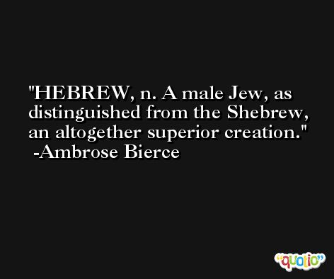 HEBREW, n. A male Jew, as distinguished from the Shebrew, an altogether superior creation. -Ambrose Bierce
