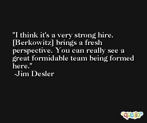 I think it's a very strong hire. [Berkowitz] brings a fresh perspective. You can really see a great formidable team being formed here. -Jim Desler
