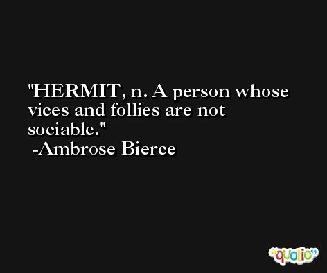 HERMIT, n. A person whose vices and follies are not sociable. -Ambrose Bierce