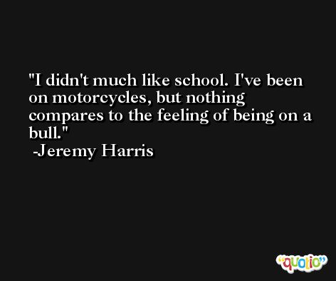 I didn't much like school. I've been on motorcycles, but nothing compares to the feeling of being on a bull. -Jeremy Harris