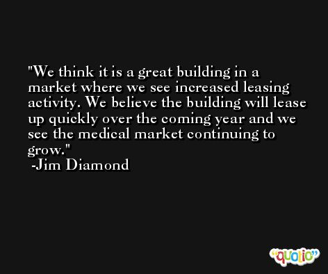 We think it is a great building in a market where we see increased leasing activity. We believe the building will lease up quickly over the coming year and we see the medical market continuing to grow. -Jim Diamond