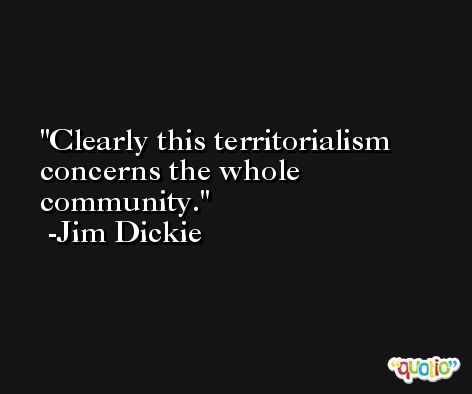 Clearly this territorialism concerns the whole community. -Jim Dickie