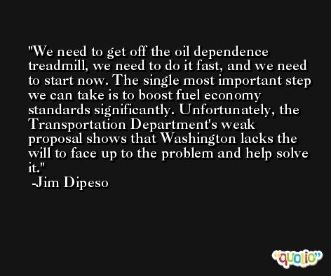 We need to get off the oil dependence treadmill, we need to do it fast, and we need to start now. The single most important step we can take is to boost fuel economy standards significantly. Unfortunately, the Transportation Department's weak proposal shows that Washington lacks the will to face up to the problem and help solve it. -Jim Dipeso