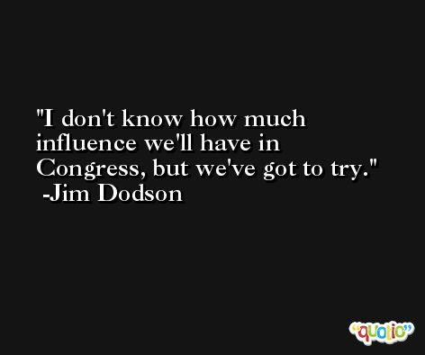 I don't know how much influence we'll have in Congress, but we've got to try. -Jim Dodson
