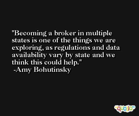 Becoming a broker in multiple states is one of the things we are exploring, as regulations and data availability vary by state and we think this could help. -Amy Bohutinsky