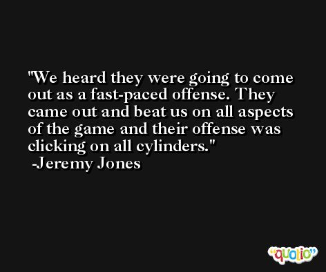We heard they were going to come out as a fast-paced offense. They came out and beat us on all aspects of the game and their offense was clicking on all cylinders. -Jeremy Jones