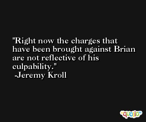 Right now the charges that have been brought against Brian are not reflective of his culpability. -Jeremy Kroll