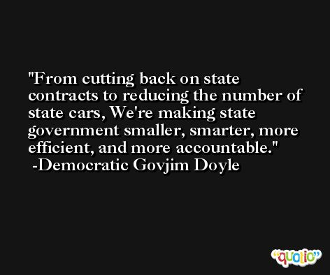 From cutting back on state contracts to reducing the number of state cars, We're making state government smaller, smarter, more efficient, and more accountable. -Democratic Govjim Doyle