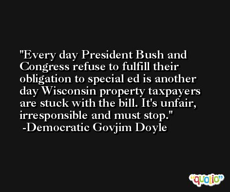 Every day President Bush and Congress refuse to fulfill their obligation to special ed is another day Wisconsin property taxpayers are stuck with the bill. It's unfair, irresponsible and must stop. -Democratic Govjim Doyle