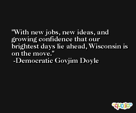 With new jobs, new ideas, and growing confidence that our brightest days lie ahead, Wisconsin is on the move. -Democratic Govjim Doyle