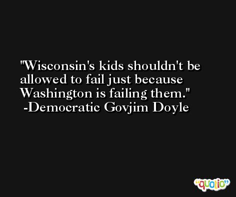 Wisconsin's kids shouldn't be allowed to fail just because Washington is failing them. -Democratic Govjim Doyle