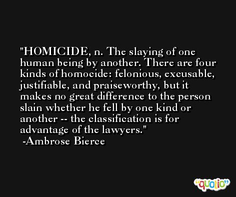 HOMICIDE, n. The slaying of one human being by another. There are four kinds of homocide: felonious, excusable, justifiable, and praiseworthy, but it makes no great difference to the person slain whether he fell by one kind or another -- the classification is for advantage of the lawyers. -Ambrose Bierce