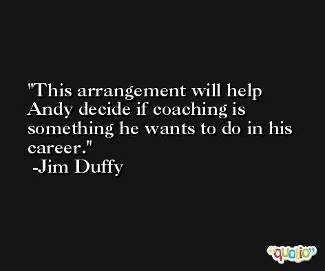 This arrangement will help Andy decide if coaching is something he wants to do in his career. -Jim Duffy