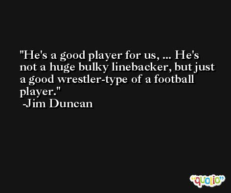 He's a good player for us, ... He's not a huge bulky linebacker, but just a good wrestler-type of a football player. -Jim Duncan