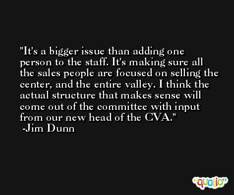 It's a bigger issue than adding one person to the staff. It's making sure all the sales people are focused on selling the center, and the entire valley. I think the actual structure that makes sense will come out of the committee with input from our new head of the CVA. -Jim Dunn