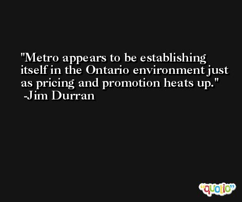 Metro appears to be establishing itself in the Ontario environment just as pricing and promotion heats up. -Jim Durran