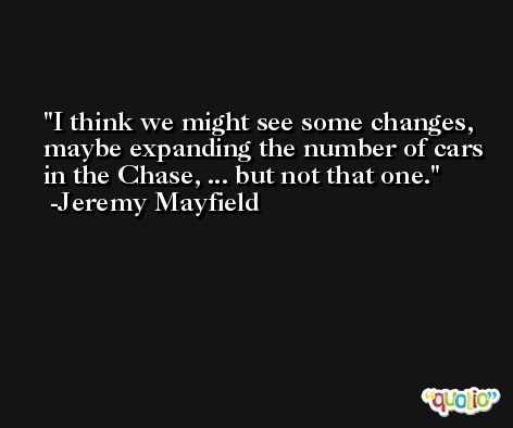 I think we might see some changes, maybe expanding the number of cars in the Chase, ... but not that one. -Jeremy Mayfield
