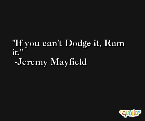 If you can't Dodge it, Ram it. -Jeremy Mayfield