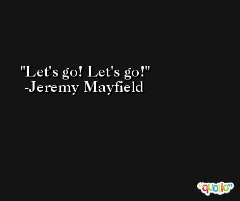 Let's go! Let's go! -Jeremy Mayfield