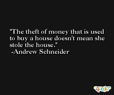 The theft of money that is used to buy a house doesn't mean she stole the house. -Andrew Schneider