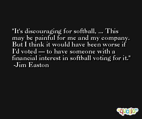 It's discouraging for softball, ... This may be painful for me and my company. But I think it would have been worse if I'd voted — to have someone with a financial interest in softball voting for it. -Jim Easton