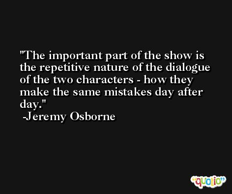 The important part of the show is the repetitive nature of the dialogue of the two characters - how they make the same mistakes day after day. -Jeremy Osborne