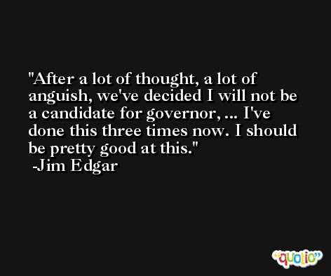 After a lot of thought, a lot of anguish, we've decided I will not be a candidate for governor, ... I've done this three times now. I should be pretty good at this. -Jim Edgar