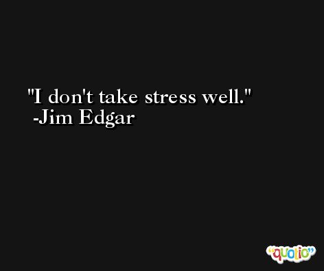 I don't take stress well. -Jim Edgar