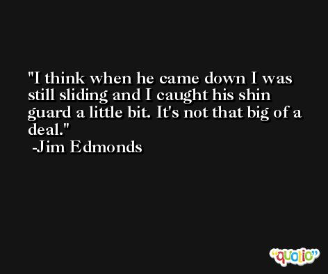 I think when he came down I was still sliding and I caught his shin guard a little bit. It's not that big of a deal. -Jim Edmonds