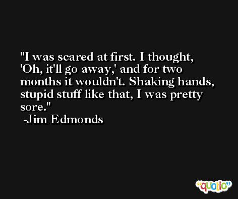 I was scared at first. I thought, 'Oh, it'll go away,' and for two months it wouldn't. Shaking hands, stupid stuff like that, I was pretty sore. -Jim Edmonds