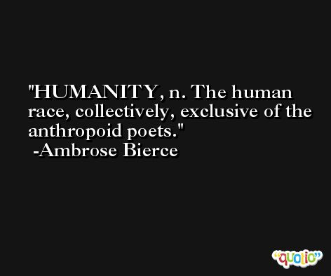 HUMANITY, n. The human race, collectively, exclusive of the anthropoid poets. -Ambrose Bierce