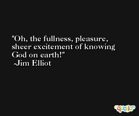 Oh, the fullness, pleasure, sheer excitement of knowing God on earth! -Jim Elliot