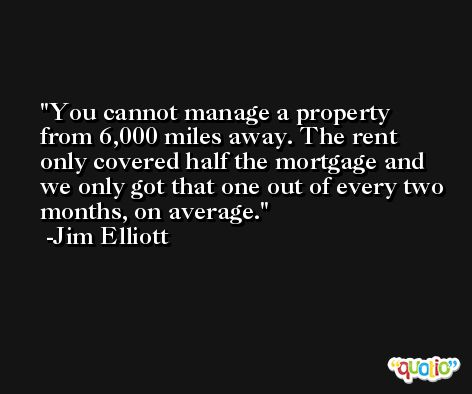You cannot manage a property from 6,000 miles away. The rent only covered half the mortgage and we only got that one out of every two months, on average. -Jim Elliott