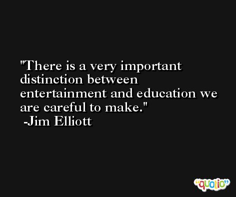 There is a very important distinction between entertainment and education we are careful to make. -Jim Elliott